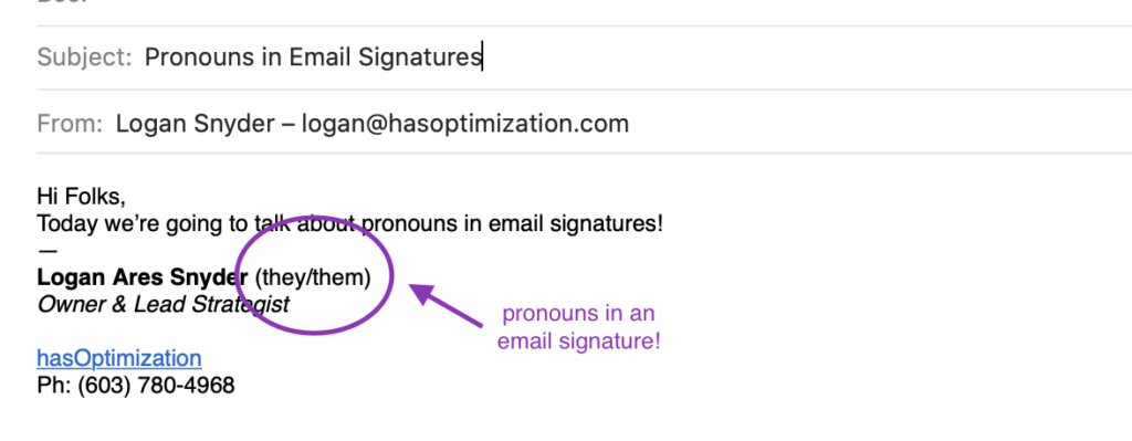 "Screenshot of an email, Subject ""Pronouns in email signatures"", From ""Logan Snyder--logan@hasoptimization.com"", text ""Hi Folks, Today we're going to talk about pronouns in email signatures! Logan Ares Snyder (they/them) Owner & Lead Strategist hasOptimization Ph: (603) 780-4968"". There is a purple circle and arrow indicating the pronouns ""they/them"" which is labeled ""Pronouns in an email signature!"""