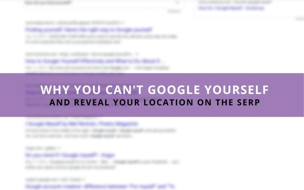 Why you can't google yourself and reveal your location on the SERP